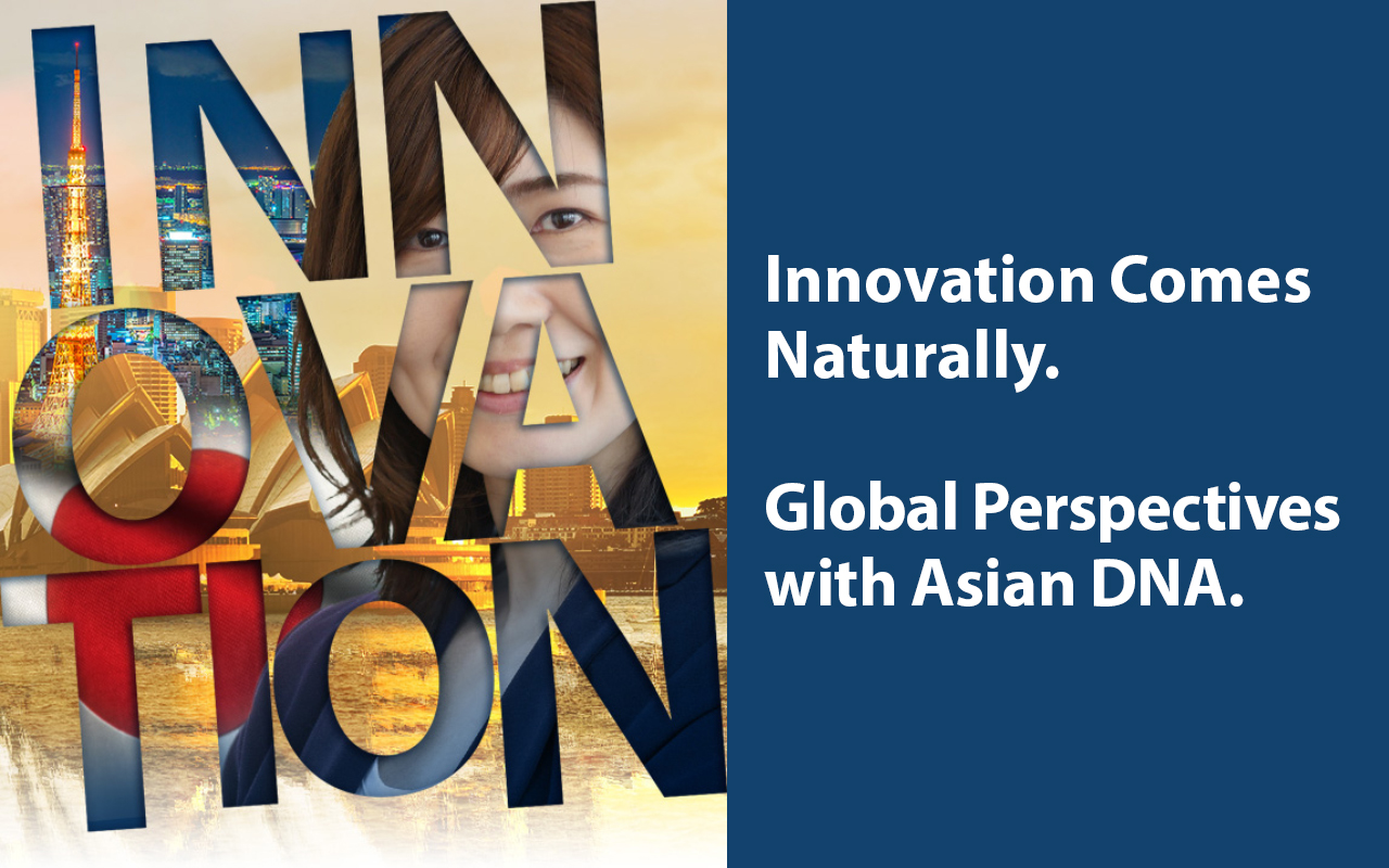 Innovation Comes Naturally. Global Citizen with Asian DNA.